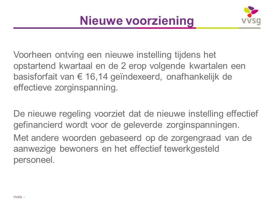 VVSG - Nieuwe voorziening Voorheen ontving een nieuwe instelling tijdens het opstartend kwartaal en de 2 erop volgende kwartalen een basisforfait van € 16,14 geïndexeerd, onafhankelijk de effectieve zorginspanning.