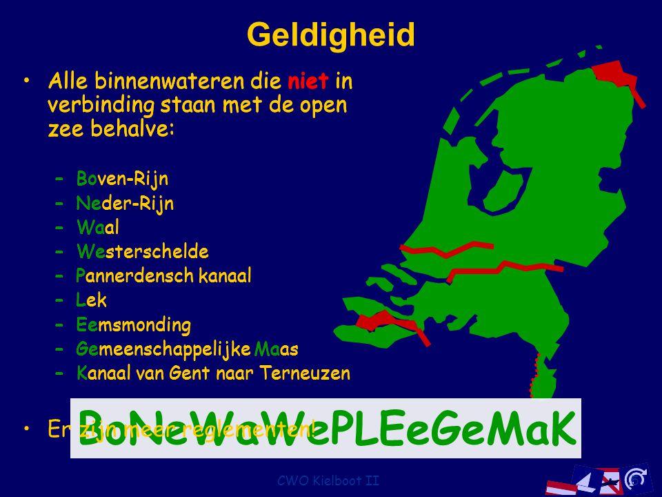CWO Kielboot II5 Geldigheid Alle binnenwateren die niet in verbinding staan met de open zee behalve: –Boven-Rijn –Neder-Rijn –Waal –Westerschelde –Pannerdensch kanaal –Lek –Eemsmonding –Gemeenschappelijke Maas –Kanaal van Gent naar Terneuzen Alle binnenwateren die niet in verbinding staan met de open zee behalve: –Boven-Rijn –Neder-Rijn –Waal –Westerschelde –Pannerdensch kanaal –Lek –Eemsmonding –Gemeenschappelijke Maas –Kanaal van Gent naar Terneuzen BoNeWaWePLEeGeMaK Alle binnenwateren die niet in verbinding staan met de open zee behalve: –Boven-Rijn –Neder-Rijn –Waal –Westerschelde –Pannerdensch kanaal –Lek –Eemsmonding –Gemeenschappelijke Maas –Kanaal van Gent naar Terneuzen Er zijn meer reglementen!