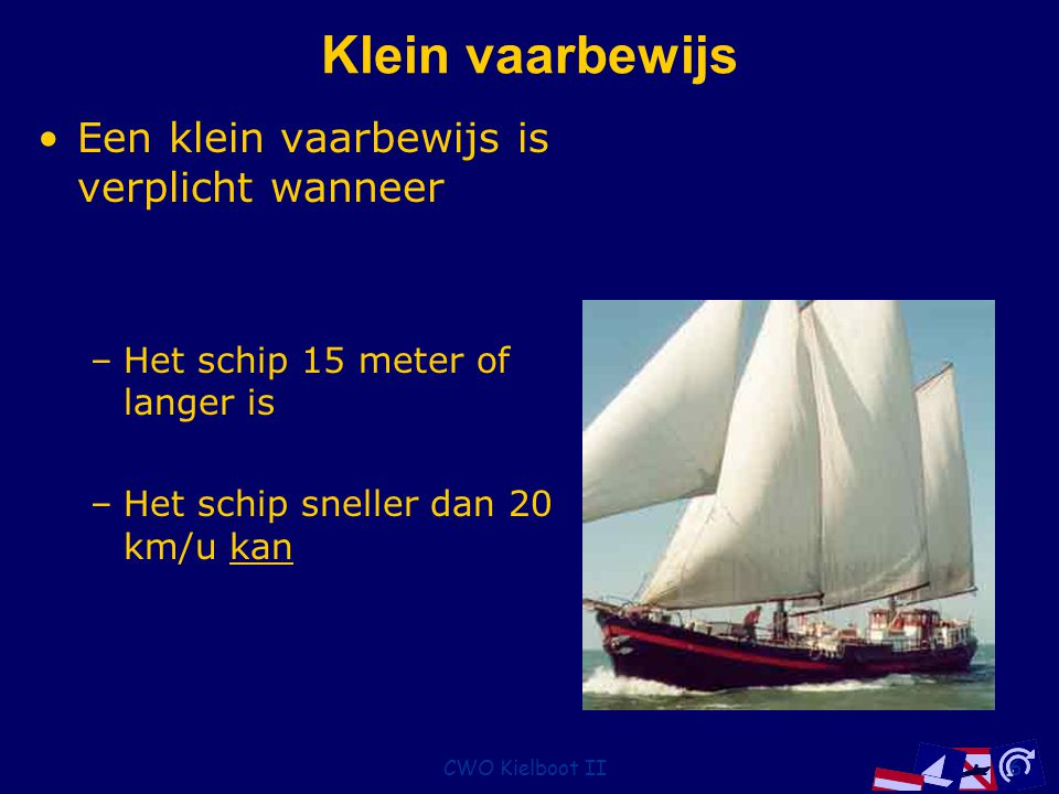 CWO Kielboot II7 Schipper Heeft de leiding aan boord en deelt orders uit om tenminste aan het BPR te voldoen De schipper moet aan boord zijn en de diploma's hebben, maar hoeft niet te sturen