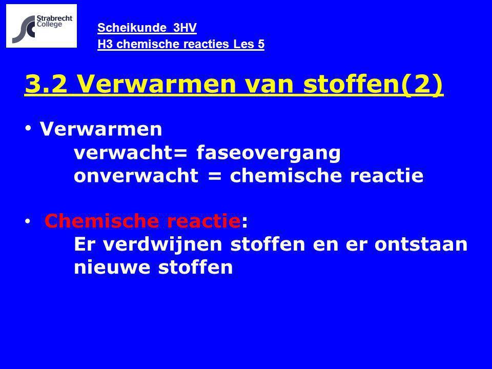 Scheikunde 3HV H3 chemische reacties Les 5 3.2 Verwarmen van stoffen(2) Chemische reactie: Er verdwijnen stoffen en er ontstaan nieuwe stoffen Verwarmen verwacht= faseovergang onverwacht = chemische reactie
