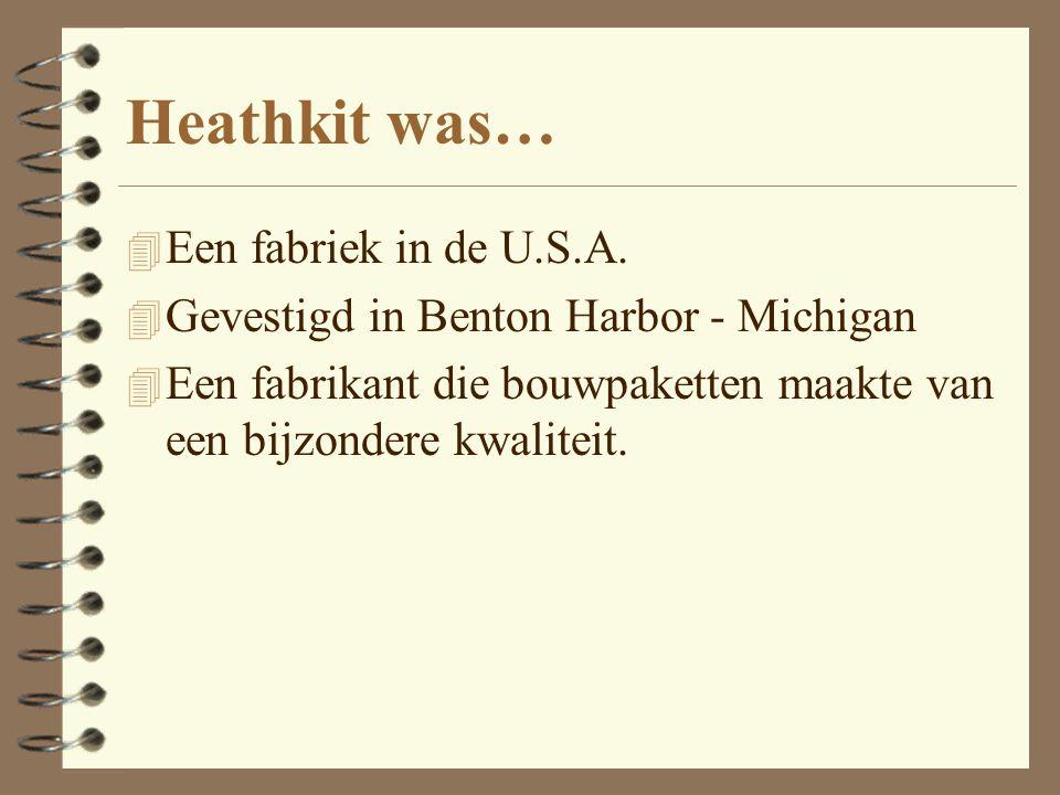 Heathkit was… 4 Een fabriek in de U.S.A. 4 Gevestigd in Benton Harbor - Michigan 4 Een fabrikant die bouwpaketten maakte van een bijzondere kwaliteit.