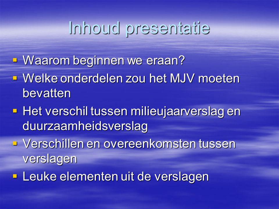 Inhoud presentatie  Waarom beginnen we eraan?  Welke onderdelen zou het MJV moeten bevatten  Het verschil tussen milieujaarverslag en duurzaamheids