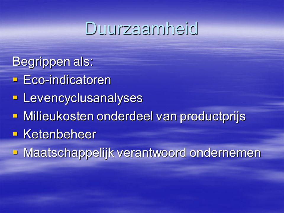 Duurzaamheid Begrippen als:  Eco-indicatoren  Levencyclusanalyses  Milieukosten onderdeel van productprijs  Ketenbeheer  Maatschappelijk verantwo
