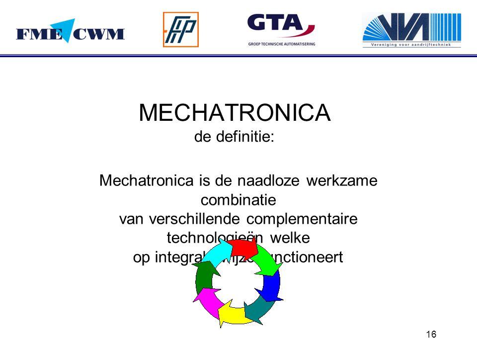 16 MECHATRONICA de definitie: Mechatronica is de naadloze werkzame combinatie van verschillende complementaire technologieën welke op integrale wijze