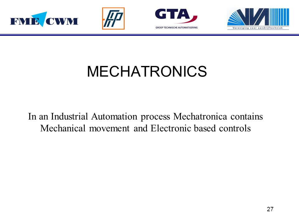 27 MECHATRONICS In an Industrial Automation process Mechatronica contains Mechanical movement and Electronic based controls