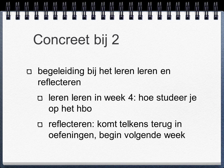 Concreet bij 2 begeleiding bij het leren leren en reflecteren leren leren in week 4: hoe studeer je op het hbo reflecteren: komt telkens terug in oefeningen, begin volgende week