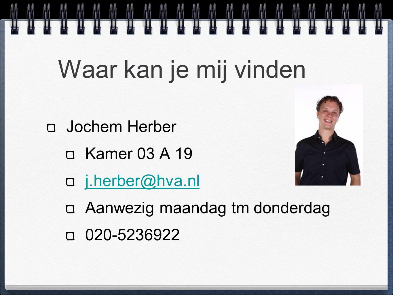 Waar kan je mij vinden Jochem Herber Kamer 03 A 19 j.herber@hva.nl Aanwezig maandag tm donderdag 020-5236922