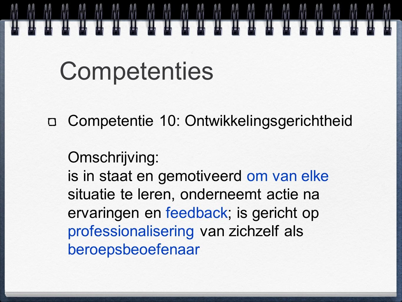 Competenties Competentie 10: Ontwikkelingsgerichtheid Omschrijving: is in staat en gemotiveerd om van elke situatie te leren, onderneemt actie na ervaringen en feedback; is gericht op professionalisering van zichzelf als beroepsbeoefenaar