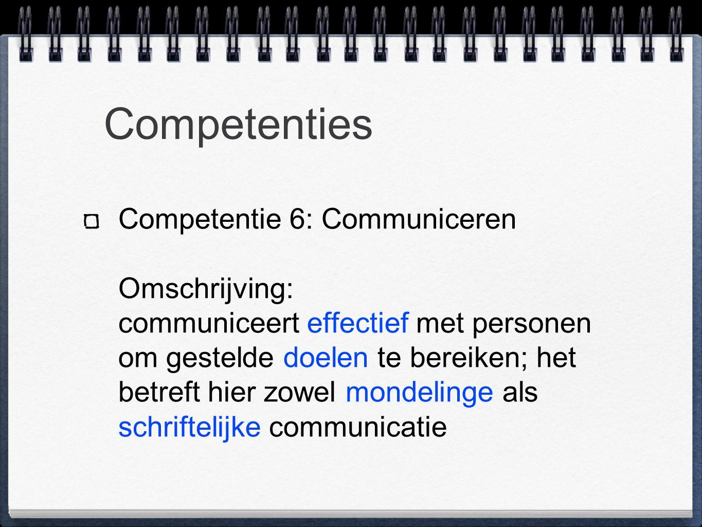 Competenties Competentie 6: Communiceren Omschrijving: communiceert effectief met personen om gestelde doelen te bereiken; het betreft hier zowel mondelinge als schriftelijke communicatie