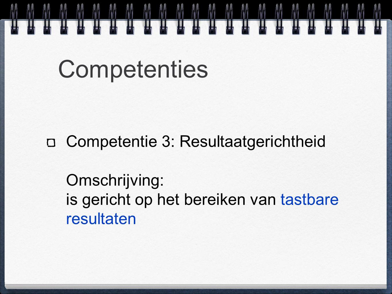 Competenties Competentie 3: Resultaatgerichtheid Omschrijving: is gericht op het bereiken van tastbare resultaten