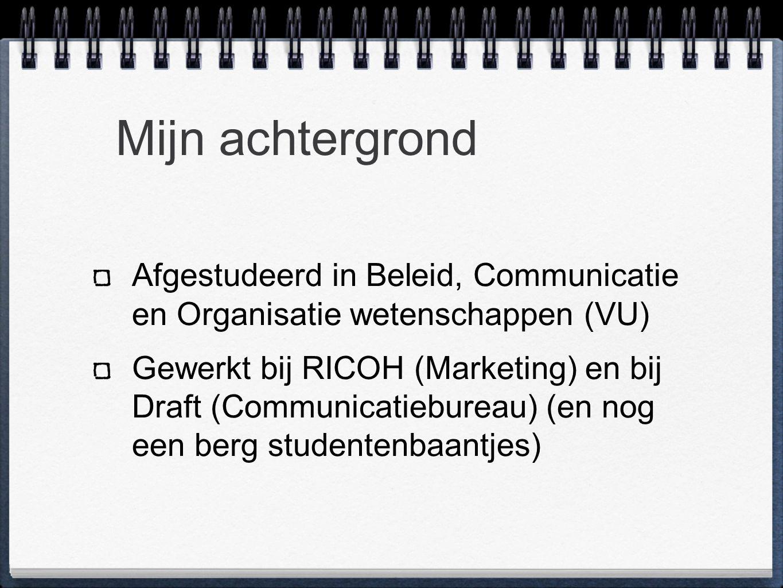 Mijn achtergrond Afgestudeerd in Beleid, Communicatie en Organisatie wetenschappen (VU) Gewerkt bij RICOH (Marketing) en bij Draft (Communicatiebureau) (en nog een berg studentenbaantjes)
