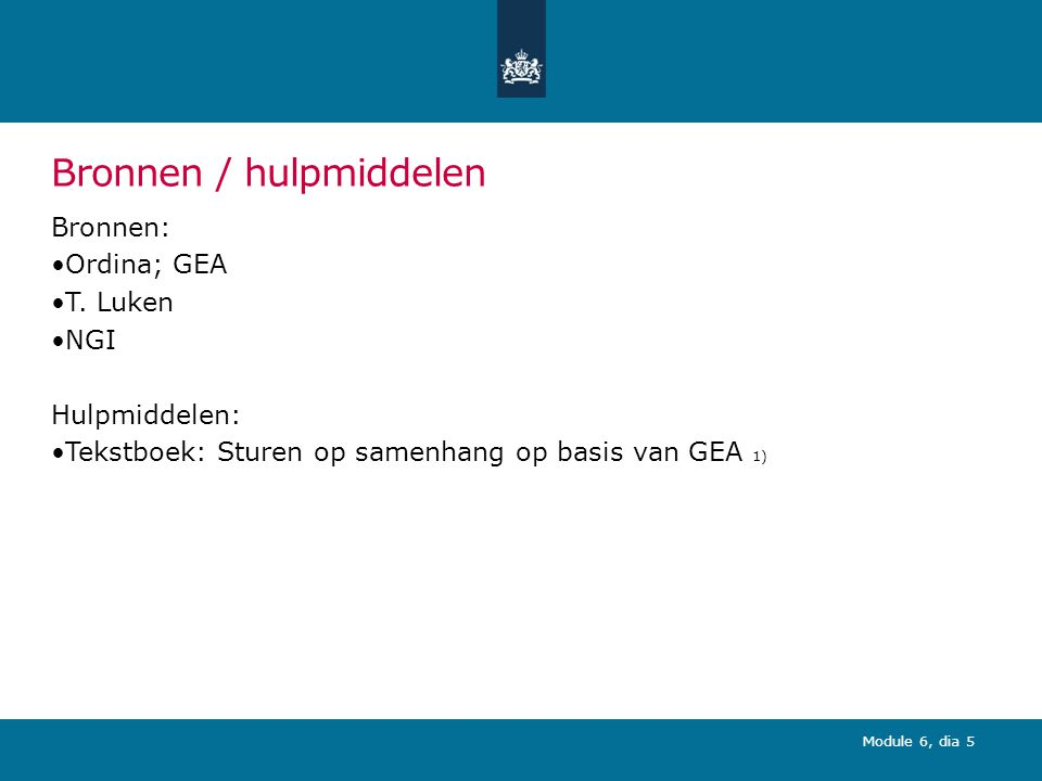 Module 6, dia 5 Bronnen / hulpmiddelen Bronnen: Ordina; GEA T. Luken NGI Hulpmiddelen: Tekstboek: Sturen op samenhang op basis van GEA 1)