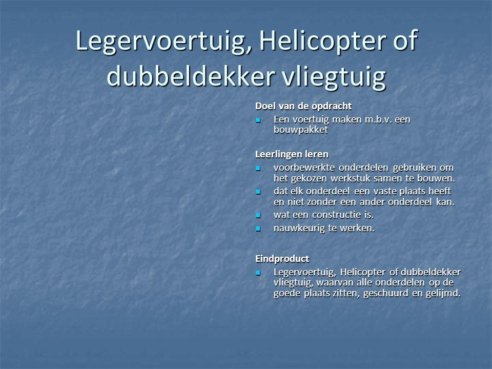 Legervoertuig, Helicopter of dubbeldekker vliegtuig Doel van de opdracht Een voertuig maken m.b.v. een bouwpakket Een voertuig maken m.b.v. een bouwpa