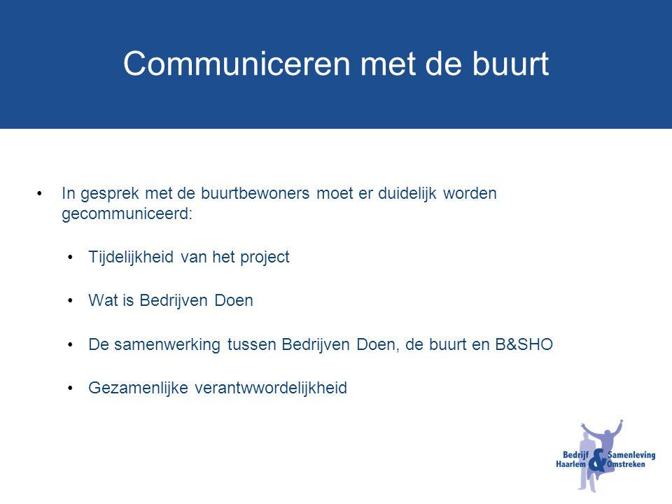 Communiceren met de buurt In gesprek met de buurtbewoners moet er duidelijk worden gecommuniceerd: Tijdelijkheid van het project Wat is Bedrijven Doen De samenwerking tussen Bedrijven Doen, de buurt en B&SHO Gezamenlijke verantwwordelijkheid