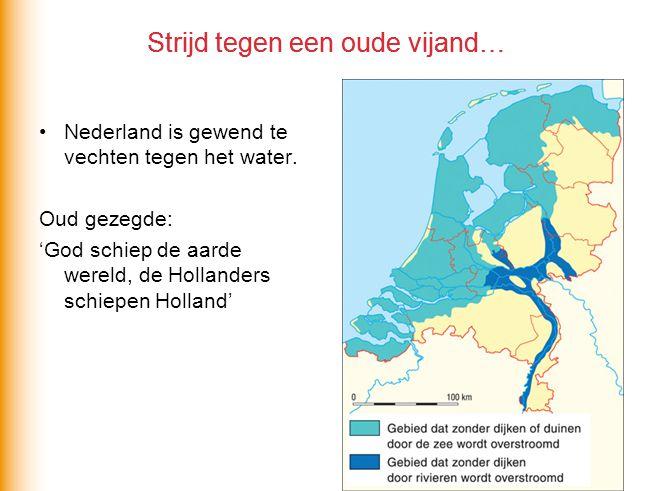 Strijd tegen een oude vijand… Nederland is gewend te vechten tegen het water. Oud gezegde: 'God schiep de aarde wereld, de Hollanders schiepen Holland