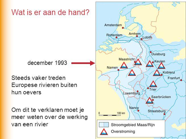 Wat is er aan de hand? Steeds vaker treden Europese rivieren buiten hun oevers december 1993 Om dit te verklaren moet je meer weten over de werking va