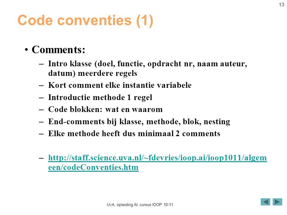 UvA, opleiding AI, cursus IOOP 10-11 13 Code conventies (1) Comments: – Intro klasse (doel, functie, opdracht nr, naam auteur, datum) meerdere regels – Kort comment elke instantie variabele – Introductie methode 1 regel – Code blokken: wat en waarom – End-comments bij klasse, methode, blok, nesting – Elke methode heeft dus minimaal 2 comments – http://staff.science.uva.nl/~fdevries/ioop.ai/ioop1011/algem een/codeConventies.htm http://staff.science.uva.nl/~fdevries/ioop.ai/ioop1011/algem een/codeConventies.htm