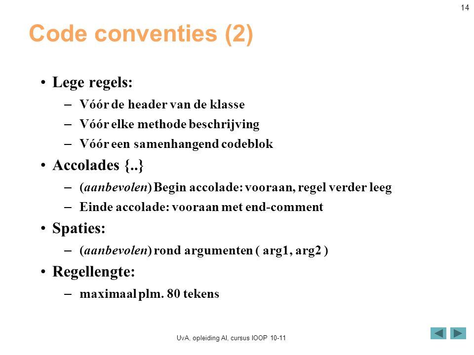 UvA, opleiding AI, cursus IOOP 10-11 14 Code conventies (2) Lege regels: – Vóór de header van de klasse – Vóór elke methode beschrijving – Vóór een samenhangend codeblok Accolades {..} – (aanbevolen) Begin accolade: vooraan, regel verder leeg – Einde accolade: vooraan met end-comment Spaties: – (aanbevolen) rond argumenten ( arg1, arg2 ) Regellengte: – maximaal plm.