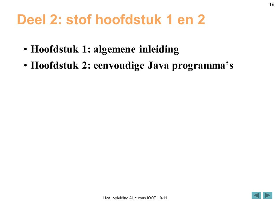 UvA, opleiding AI, cursus IOOP 10-11 19 Deel 2: stof hoofdstuk 1 en 2 Hoofdstuk 1: algemene inleiding Hoofdstuk 2: eenvoudige Java programma's