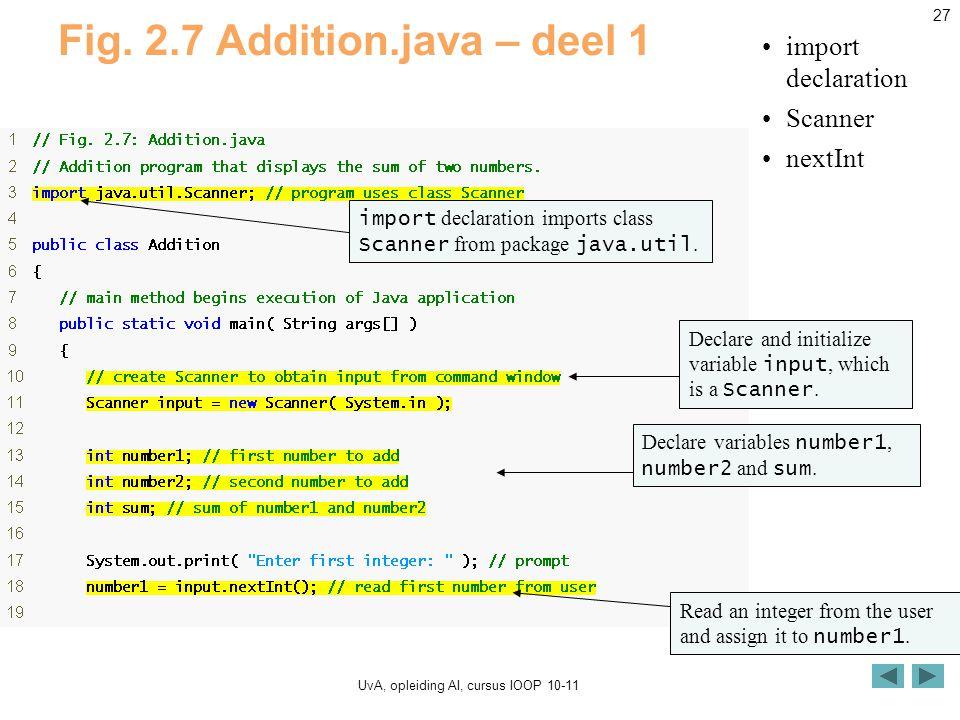 UvA, opleiding AI, cursus IOOP 10-11 27 Fig. 2.7 Addition.java – deel 1 import declaration Scanner nextInt import declaration imports class Scanner fr