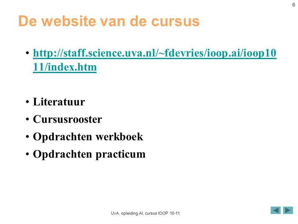 UvA, opleiding AI, cursus IOOP 10-11 6 De website van de cursus http://staff.science.uva.nl/~fdevries/ioop.ai/ioop10 11/index.htmhttp://staff.science.uva.nl/~fdevries/ioop.ai/ioop10 11/index.htm Literatuur Cursusrooster Opdrachten werkboek Opdrachten practicum