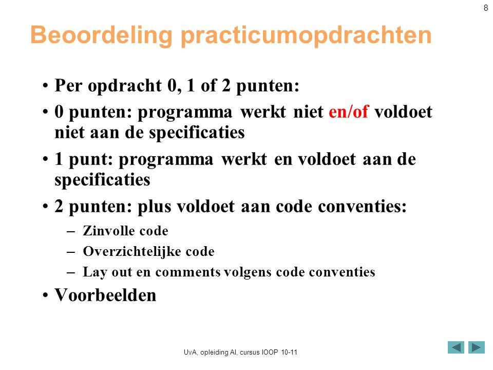 UvA, opleiding AI, cursus IOOP 10-11 8 Beoordeling practicumopdrachten Per opdracht 0, 1 of 2 punten: 0 punten: programma werkt niet en/of voldoet niet aan de specificaties 1 punt: programma werkt en voldoet aan de specificaties 2 punten: plus voldoet aan code conventies: – Zinvolle code – Overzichtelijke code – Lay out en comments volgens code conventies Voorbeelden