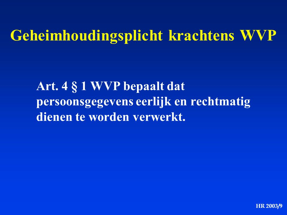 HR 2003/9 Geheimhoudingsplicht krachtens WVP Art. 4 § 1 WVP bepaalt dat persoonsgegevens eerlijk en rechtmatig dienen te worden verwerkt.