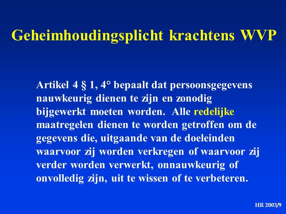 HR 2003/9 Geheimhoudingsplicht krachtens WVP Artikel 4 § 1, 4° bepaalt dat persoonsgegevens nauwkeurig dienen te zijn en zonodig bijgewerkt moeten wor