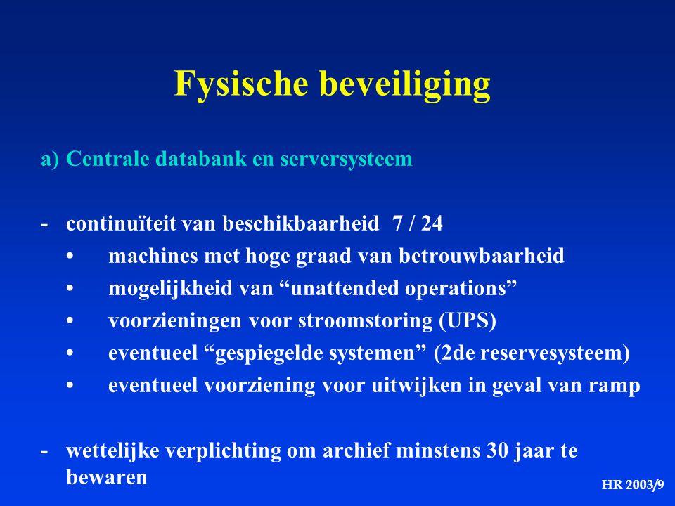 HR 2003/9 Fysische beveiliging a)Centrale databank en serversysteem -continuïteit van beschikbaarheid 7 / 24 machines met hoge graad van betrouwbaarhe