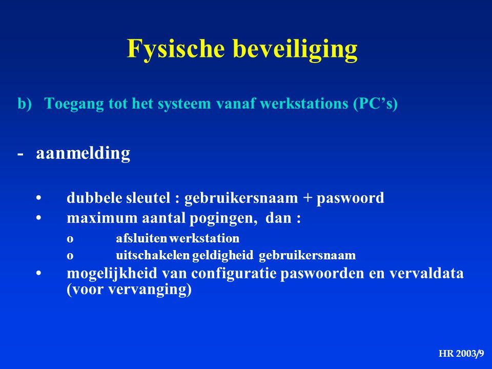 HR 2003/9 Fysische beveiliging b) Toegang tot het systeem vanaf werkstations (PC's) -aanmelding dubbele sleutel : gebruikersnaam + paswoord maximum aa