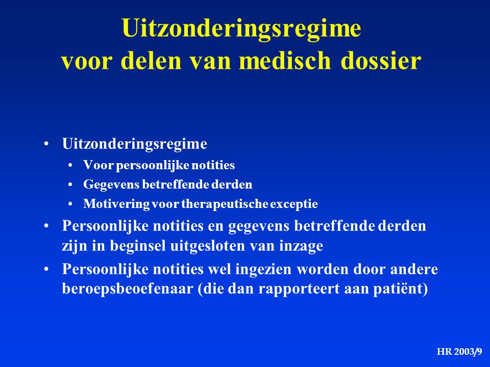 HR 2003/9 -Patiënt kan steeds vragen om bepaalde individuele gegevens of delen van een dossier of een geheel dossier als vertrouwelijk te behandelen toegang tot deze gegevens blijft beperkt tot behandelende arts met uitsluiting van alle anderen