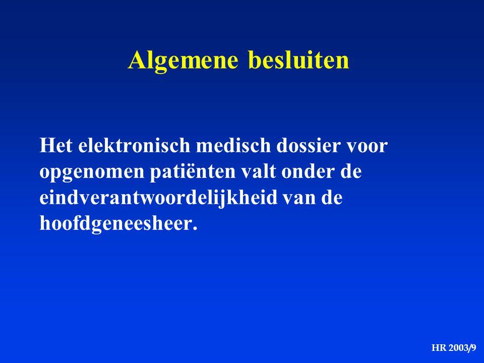 HR 2003/9 Algemene besluiten Het elektronisch medisch dossier voor opgenomen patiënten valt onder de eindverantwoordelijkheid van de hoofdgeneesheer.
