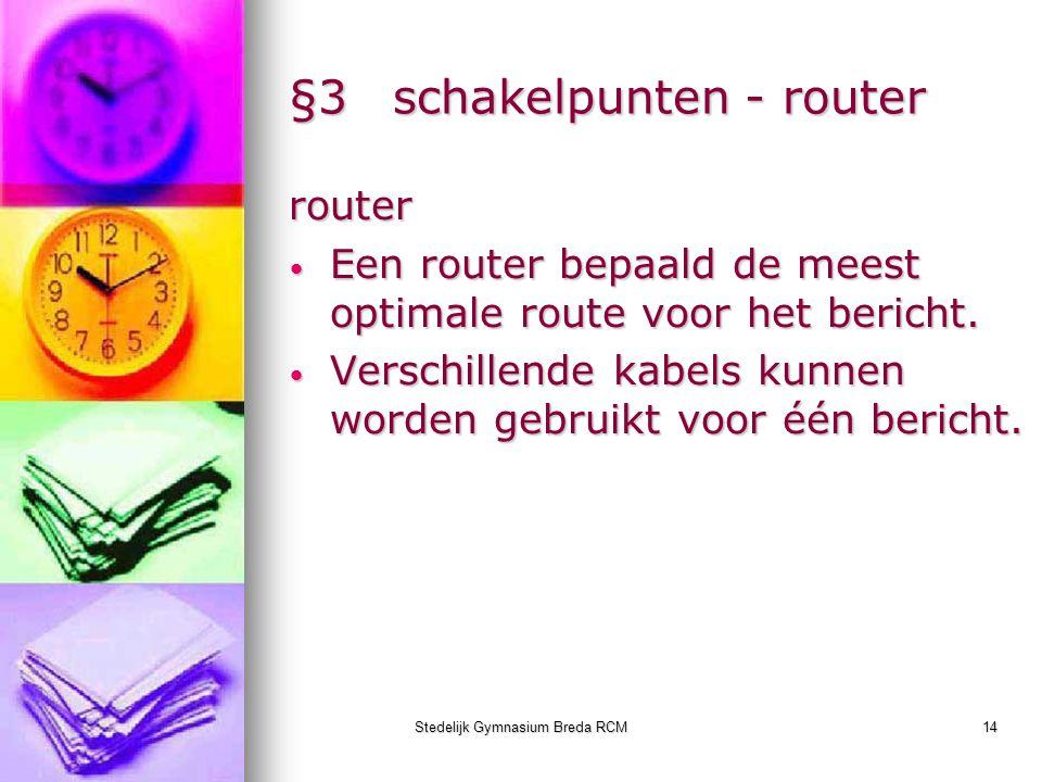 Stedelijk Gymnasium Breda RCM14 §3schakelpunten - router router Een router bepaald de meest optimale route voor het bericht. Een router bepaald de mee