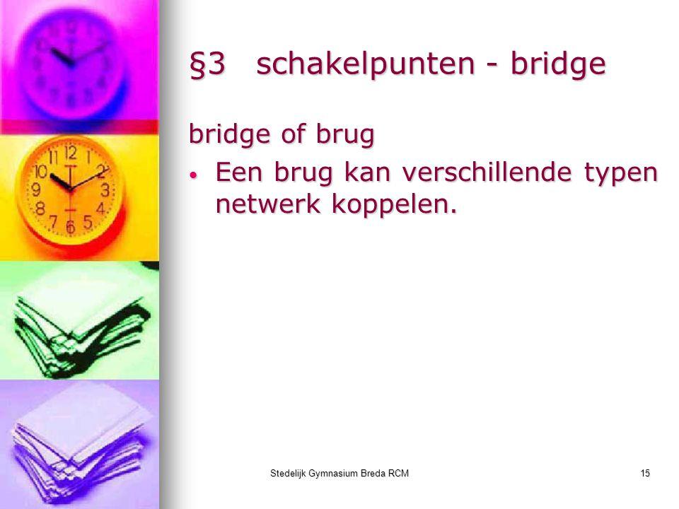 Stedelijk Gymnasium Breda RCM15 §3schakelpunten - bridge bridge of brug Een brug kan verschillende typen netwerk koppelen. Een brug kan verschillende