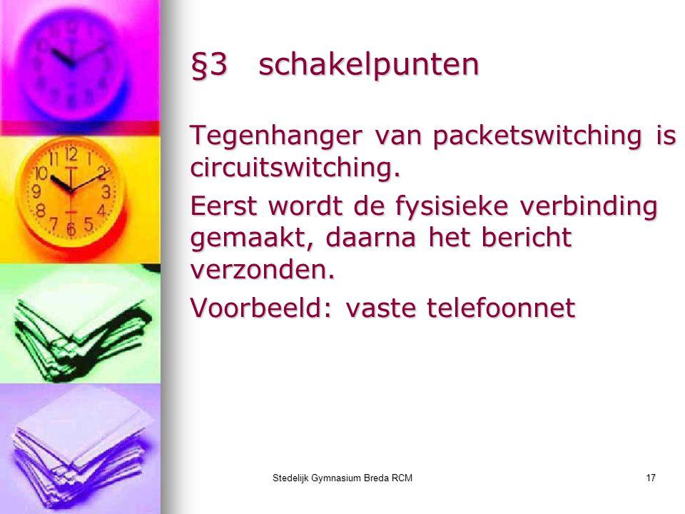 Stedelijk Gymnasium Breda RCM17 §3schakelpunten Tegenhanger van packetswitching is circuitswitching. Eerst wordt de fysisieke verbinding gemaakt, daar