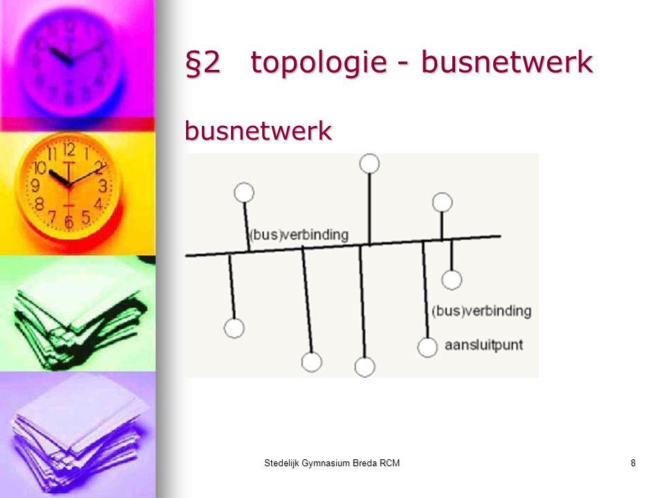 Stedelijk Gymnasium Breda RCM9 §2topologie - ringnetwerk ringnetwerk Berichten gaan van punt naar punt.