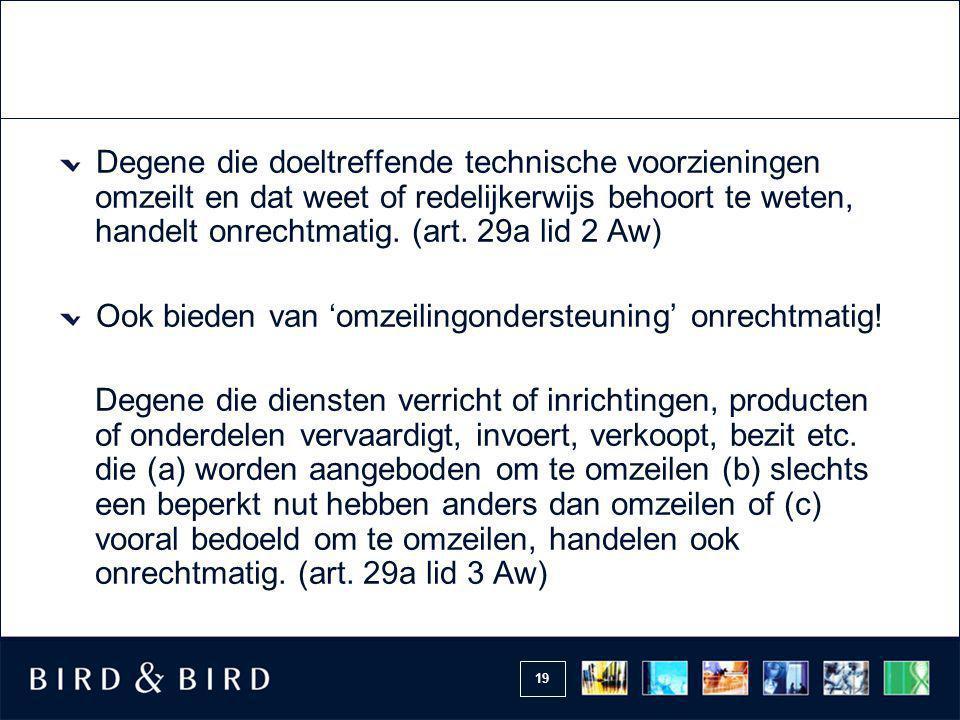 19 Degene die doeltreffende technische voorzieningen omzeilt en dat weet of redelijkerwijs behoort te weten, handelt onrechtmatig. (art. 29a lid 2 Aw)