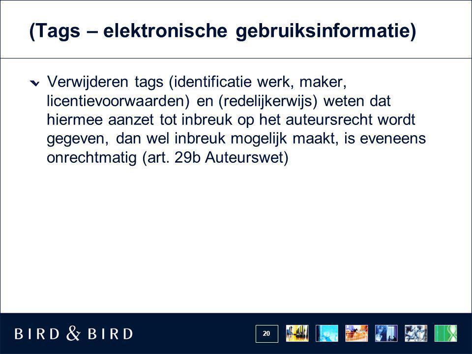 20 (Tags – elektronische gebruiksinformatie) Verwijderen tags (identificatie werk, maker, licentievoorwaarden) en (redelijkerwijs) weten dat hiermee a