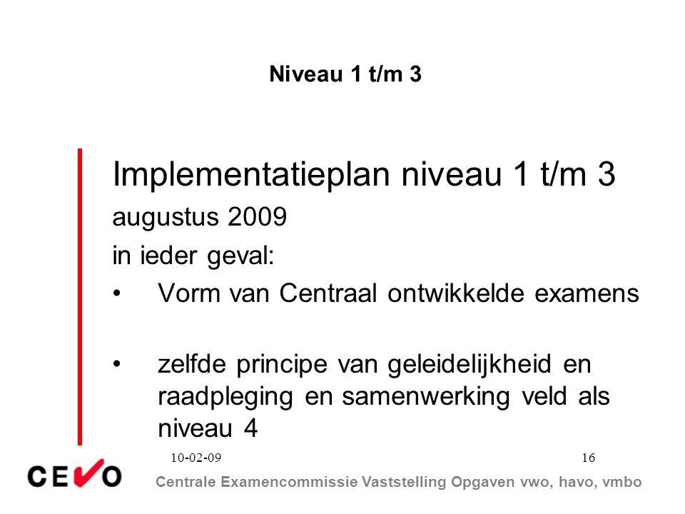 Centrale Examencommissie Vaststelling Opgaven vwo, havo, vmbo 10-02-09 16 Niveau 1 t/m 3 Implementatieplan niveau 1 t/m 3 augustus 2009 in ieder geval