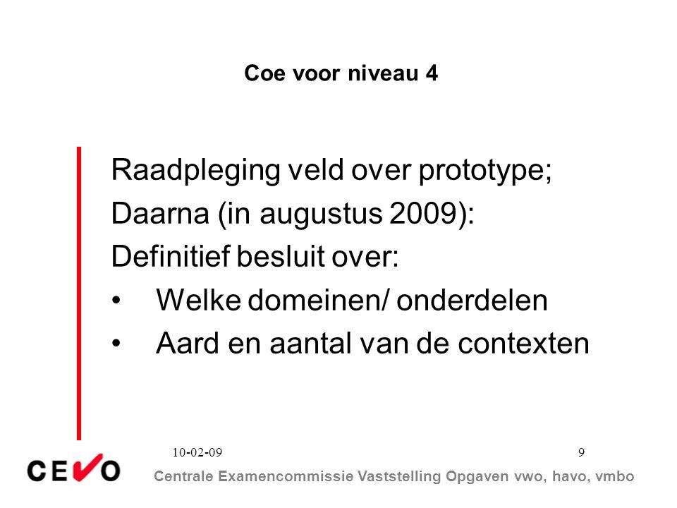 Centrale Examencommissie Vaststelling Opgaven vwo, havo, vmbo 10-02-09 9 Coe voor niveau 4 Raadpleging veld over prototype; Daarna (in augustus 2009):