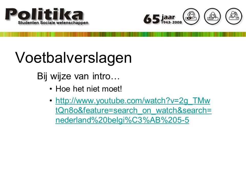 Voetbalverslagen Bij wijze van intro… Hoe het niet moet! http://www.youtube.com/watch?v=2g_TMw tQn8o&feature=search_on_watch&search= nederland%20belgi