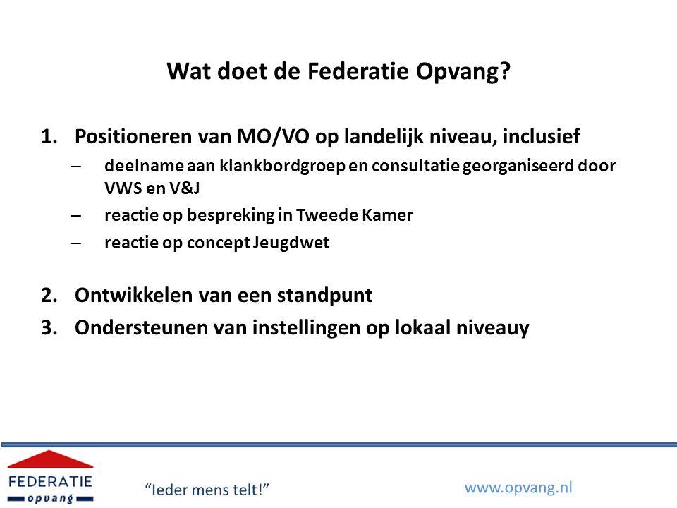 Wat doet de Federatie Opvang? 1.Positioneren van MO/VO op landelijk niveau, inclusief – deelname aan klankbordgroep en consultatie georganiseerd door