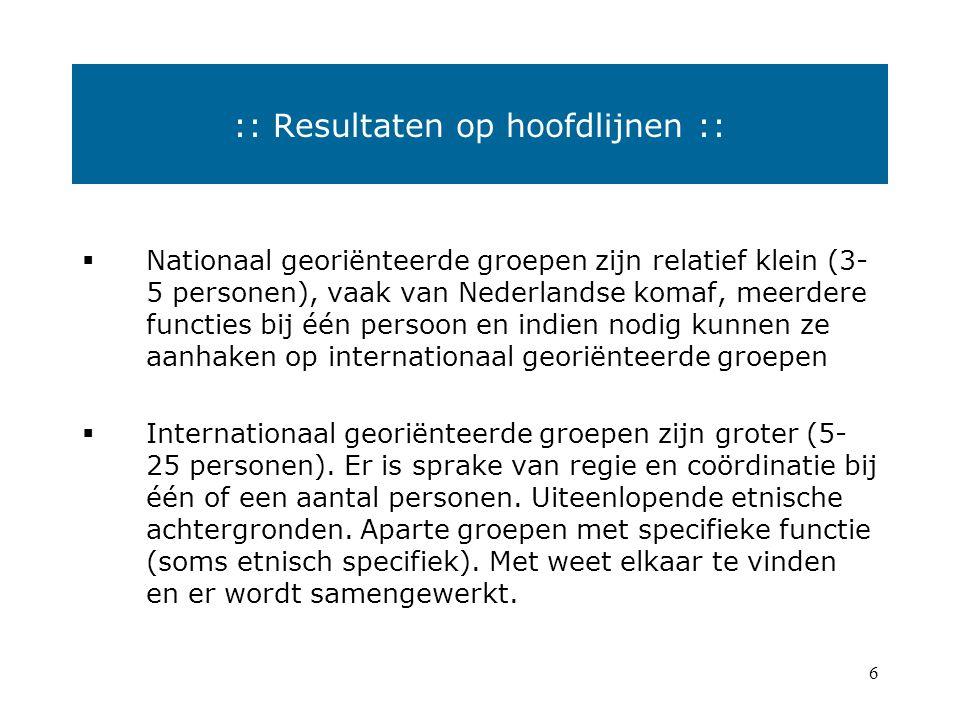 6  Nationaal georiënteerde groepen zijn relatief klein (3- 5 personen), vaak van Nederlandse komaf, meerdere functies bij één persoon en indien nodig kunnen ze aanhaken op internationaal georiënteerde groepen  Internationaal georiënteerde groepen zijn groter (5- 25 personen).