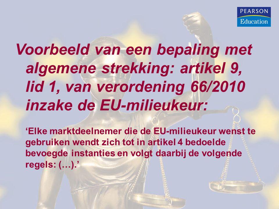 Voorbeeld van een bepaling met algemene strekking: artikel 9, lid 1, van verordening 66/2010 inzake de EU-milieukeur: 'Elke marktdeelnemer die de EU-milieukeur wenst te gebruiken wendt zich tot in artikel 4 bedoelde bevoegde instanties en volgt daarbij de volgende regels: (…).'