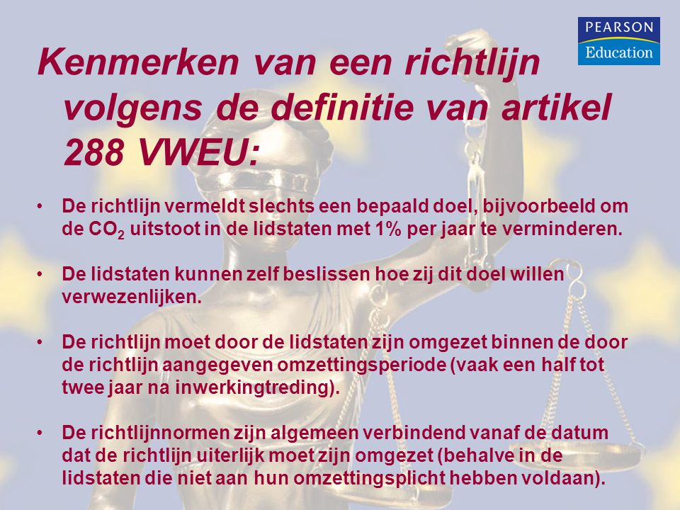 Kenmerken van een richtlijn volgens de definitie van artikel 288 VWEU: De richtlijn vermeldt slechts een bepaald doel, bijvoorbeeld om de CO 2 uitstoot in de lidstaten met 1% per jaar te verminderen.