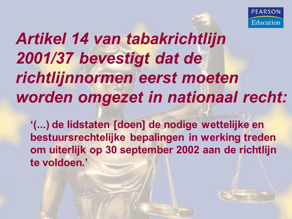Artikel 14 van tabakrichtlijn 2001/37 bevestigt dat de richtlijnnormen eerst moeten worden omgezet in nationaal recht: '(...) de lidstaten [doen] de nodige wettelijke en bestuursrechtelijke bepalingen in werking treden om uiterlijk op 30 september 2002 aan de richtlijn te voldoen.'