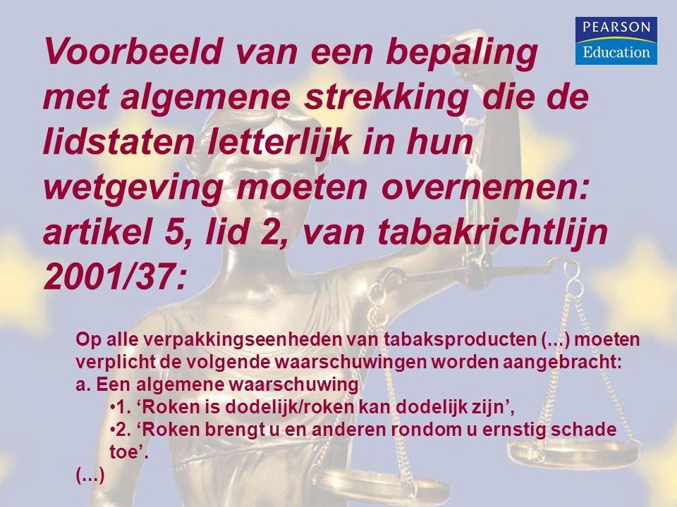 Voorbeeld van een bepaling met algemene strekking die de lidstaten letterlijk in hun wetgeving moeten overnemen: artikel 5, lid 2, van tabakrichtlijn 2001/37: Op alle verpakkingseenheden van tabaksproducten (...) moeten verplicht de volgende waarschuwingen worden aangebracht: a.
