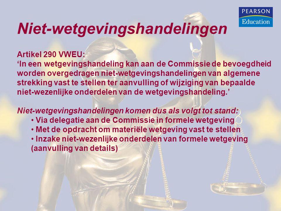 Niet-wetgevingshandelingen Artikel 290 VWEU: 'In een wetgevingshandeling kan aan de Commissie de bevoegdheid worden overgedragen niet-wetgevingshandelingen van algemene strekking vast te stellen ter aanvulling of wijziging van bepaalde niet-wezenlijke onderdelen van de wetgevingshandeling.' Niet-wetgevingshandelingen komen dus als volgt tot stand: Via delegatie aan de Commissie in formele wetgeving Met de opdracht om materiële wetgeving vast te stellen Inzake niet-wezenlijke onderdelen van formele wetgeving (aanvulling van details)