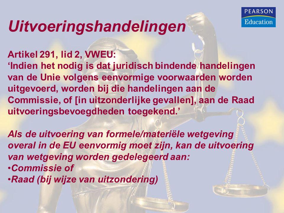 Uitvoeringshandelingen Artikel 291, lid 2, VWEU: 'Indien het nodig is dat juridisch bindende handelingen van de Unie volgens eenvormige voorwaarden worden uitgevoerd, worden bij die handelingen aan de Commissie, of [in uitzonderlijke gevallen], aan de Raad uitvoeringsbevoegdheden toegekend.' Als de uitvoering van formele/materiële wetgeving overal in de EU eenvormig moet zijn, kan de uitvoering van wetgeving worden gedelegeerd aan: Commissie of Raad (bij wijze van uitzondering)