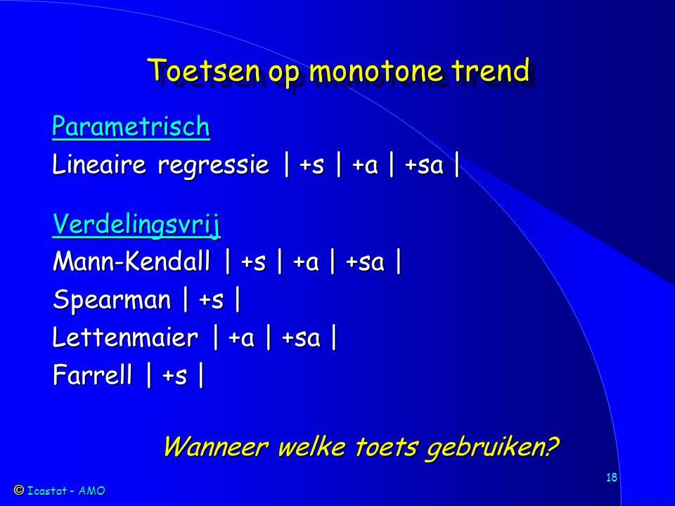 Icastat - AMO Icastat - AMO 18 Toetsen op monotone trend Parametrisch Lineaire regressie | +s | +a | +sa | Verdelingsvrij Mann-Kendall | +s | +a | +sa | Spearman | +s | Lettenmaier | +a | +sa | Farrell | +s | Wanneer welke toets gebruiken